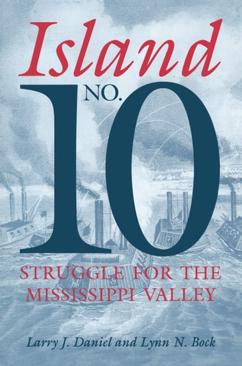 Island No. 10 - Struggle for the Mississippi Valley ebook by Larry J. Daniel,Lynn N. Bock,Larry J. Daniel