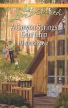A Canyon Springs Courtship (Mills & Boon Love Inspired) ebook by Glynna Kaye