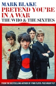 Pretend You're In A War - The Who and the Sixties ebook by Mark Blake