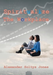 Spiritualize the Workplace ebook by Alexander Soltys Jones