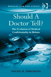 Should A Doctor Tell? - The Evolution of Medical Confidentiality in Britain ebook by Dr Angus H Ferguson,Professor Sheila A M McLean