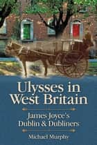 Ulysses in West Britain - James Joyce's Dublin & Dubliners ebook by Michael Murphy