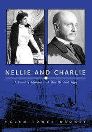 Nellie and Charlie - A Family Memoir of the Gilded Age ebook by Helen Tower Brunet