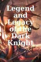 Legend and Legacy of the Dark Knight ebook by Christopher Goben