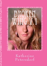 Broken Wing Volume 1 ebook by Katherine Petersdorf