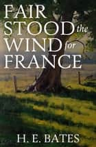 Fair Stood the Wind to France ebook by H. E. Bates