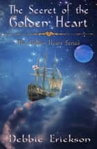 The Secret of the Golden Heart - The Golden Heart Series, #1 ebook by Debbie Erickson
