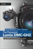 The Panasonic Lumix DMC-GH2 ebook by Brian Matsumoto Ph.D,Carol F. Roullard