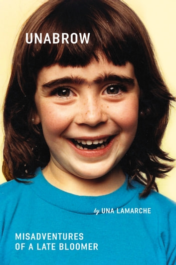 Unabrow - Misadventures of a Late Bloomer ebook by Una LaMarche