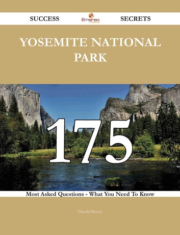 Yosemite National Park 175 Success Secrets - 175 Most Asked Questions On Yosemite National Park - What You Need To Know ebook by Harold Baxter
