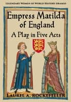 Empress Matilda of England: A Play In Five Acts ebook by Laurel A. Rockefeller