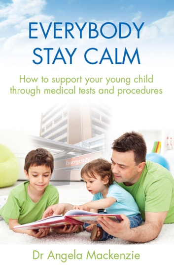 Everybody Stay Calm - How to support your young child through medical tests and procedures ebook by Dr Angela Mackenzie