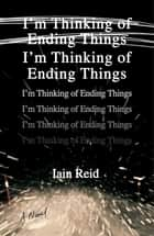 I'm Thinking of Ending Things - A Book Club Recommendation! ebook by Iain Reid