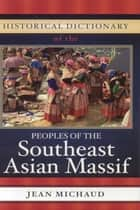 Historical Dictionary of the Peoples of the Southeast Asian Massif ebook by Jean Michaud