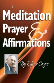 Meditation, Prayer & Affirmation ebook by Edgar Cayce