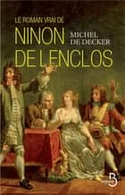 Le roman vrai de Ninon de Lenclos ebook by Michel de DECKER