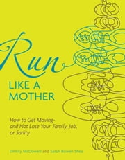 Run Like a Mother: How to Get Moving--and Not Lose Your Family, Job, or Sanity - How to Get Moving--and Not Lose Your Family, Job, or Sanity ebook by Dimity McDowell, Sarah Bowen Shea