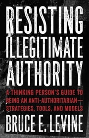 Resisting Illegitimate Authority - A Thinking Person's Guide to Being an Anti-Authoritarian—Strategies, Tools, and Models ebook by Bruce E. Levine