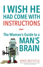 I Wish He Had Come with Instructions - The Woman's Guide to a Man's Brain ebook by Mike Bechtle