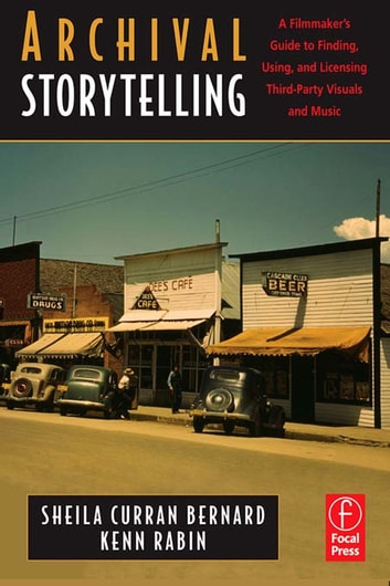 Archival Storytelling: A Filmmaker's Guide to Finding, Using, and Licensing Third-Party Visuals and Music ebook by Sheila Curran Bernard,Kenn Rabin