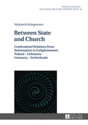 Between State and Church - Confessional Relations from Reformation to Enlightenment: Poland - Lithuania - Germany - Netherlands ebook by Wojciech Kriegseisen