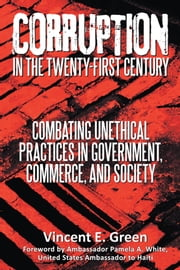 Corruption in the Twenty-First Century - Combating Unethical Practices in Government, Commerce, and Society ebook by Vincent E. Green