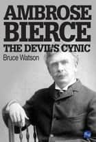 Ambrose Bierce: The Devil's Cynic ebook by Bruce Watson