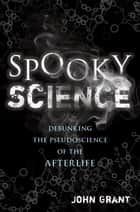 Spooky Science - Debunking the Pseudoscience of the Afterlife ebook by John Grant