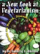 A New Look at Vegetarianism: Its Positive Effects on Health and Disease Control ebook by Dr. Sukhraj Dhillon