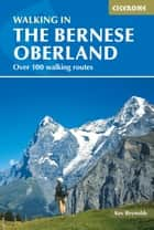 Walking in the Bernese Oberland ebook by Kev Reynolds
