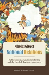 National Relations: Public Diplomacy, National Identity and the Swedish Institute 1945-1970 ebook by Nikolas Glover