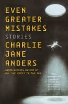 Even Greater Mistakes ebook by Charlie Jane Anders