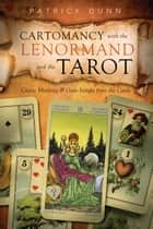 Cartomancy with the Lenormand and the Tarot - Create Meaning & Gain Insight from the Cards ebook by Patrick Dunn