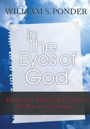 In the Eyes of God - American Public Education in the Twenty-First Century ebook by William Stanley Ponder