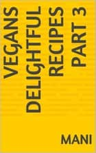 Vegans Delightful Recipes Part 3 ebook by Mani