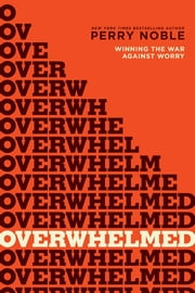 Overwhelmed - Winning the War against Worry ebook by Perry Noble,NewSpring Church