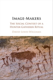 Image-Makers - The Social Context of a Hunter-Gatherer Ritual ebook by David Lewis-Williams