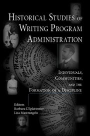 Historical Studies of Writing Program Administration: Individuals, Communities, and the Formation of a Discipline ebook by L'Eplattenier, Barbara