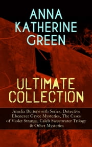 ANNA KATHERINE GREEN Ultimate Collection: Amelia Butterworth Series, Detective Ebenezer Gryce Mysteries, The Cases of Violet Strange, Caleb Sweetwater Trilogy & Other Mysteries - The Sword of Damocles - A Story of New York Life, The Leavenworth Case, Room Number 3, Dark Hollow, Initials Only, Agatha Webb, That Affair Next Door, The House of the Whispering Pines… ebook by Anna Katharine Green