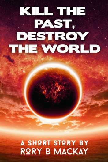Kill the Past, Destroy the World ebook by Rory Mackay