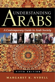 Understanding Arabs - A Contemporary Guide to Arab Society ebook by Margaret K. Nydell