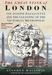 Great Stink of London - Sir Joseph Bazalgette and the Cleansing of the Victorian Metropolis ebook by Stephen Halliday,Adam Hart-Davis