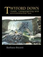 Twyford Down - Roads, campaigning and environmental law ebook by Barbara Bryant