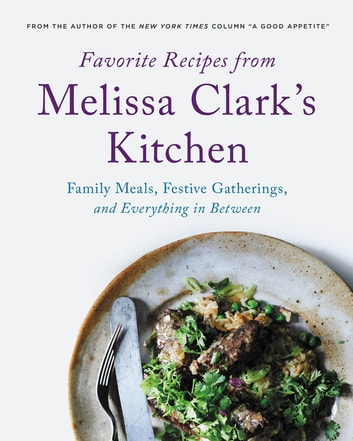Favorite Recipes from Melissa Clark's Kitchen - Family Meals, Festive Gatherings, and Everything In-between ebook by Melissa Clark