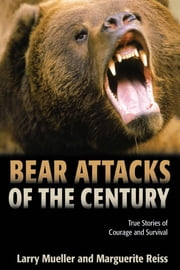 Bear Attacks of the Century - True Stories of Courage and Survival ebook by Larry Mueller,Marguerite Reiss
