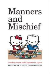 Manners and Mischief - Gender, Power, and Etiquette in Japan ebook by