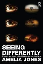 Seeing Differently - A History and Theory of Identification and the Visual Arts ebook by Amelia Jones