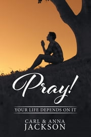 Pray! - Your Life Depends on It ebook by Carl Jackson,Anna Jackson
