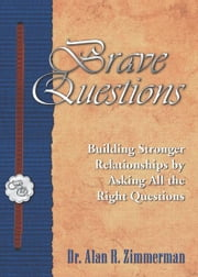 Brave Questions: Building Stronger Relationships by Asking All the Right Questions ebook by Alan Zimmerman