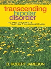 Transcending Bipolar Disorder - My Own True Story of Recovery from Mental Illness ebook by B. Robert Jameson